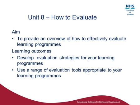 Educational Solutions for Workforce Development Unit 8 – How to Evaluate Aim To provide an overview of how to effectively evaluate learning programmes.