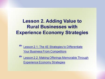 1 Lesson 2.1: The 4E Strategies to Differentiate Your Business From Competitors Lesson 2.2: Making Offerings Memorable Through Experience Economy Strategies.