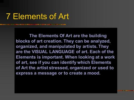 7 Elements of Art The Elements Of Art are the building blocks of art creation. They can be analyzed, organized, and manipulated by artists. They are the.