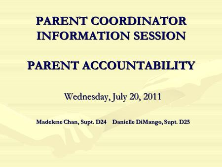 PARENT COORDINATOR INFORMATION SESSION PARENT ACCOUNTABILITY Wednesday, July 20, 2011 Madelene Chan, Supt. D24 Danielle DiMango, Supt. D25.