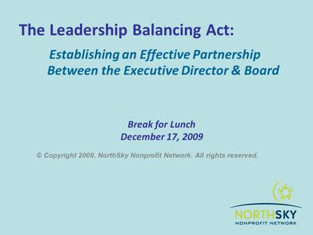 The Leadership Balancing Act: Establishing an Effective Partnership Between the Executive Director & Board Break for Lunch December 17, 2009 © Copyright.