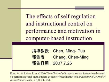 The effects of self regulation and instructional control on performance and motivation in computer-based instruction 指導教授: Chen, Ming- Puu 報告者 : Chang,