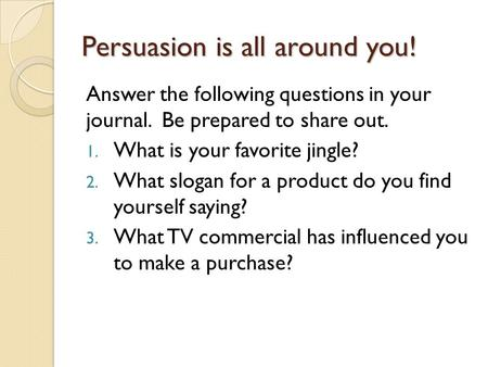 Persuasion is all around you! Answer the following questions in your journal. Be prepared to share out. 1. What is your favorite jingle? 2. What slogan.