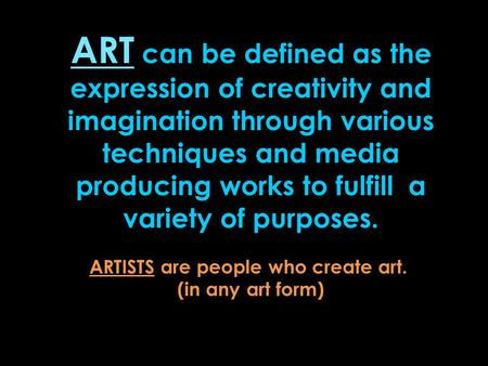 ART can be defined as the expression of creativity and imagination through various techniques and media producing works to fulfill a variety of purposes.