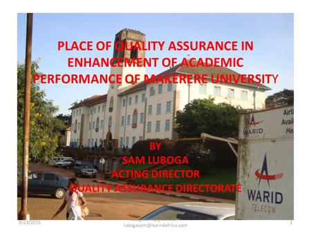 PLACE OF QUALITY ASSURANCE IN ENHANCEMENT OF ACADEMIC PERFORMANCE OF MAKERERE UNIVERSITY BY SAM LUBOGA ACTING DIRECTOR QUALITY ASSURANCE DIRECTORATE 9/23/20151.