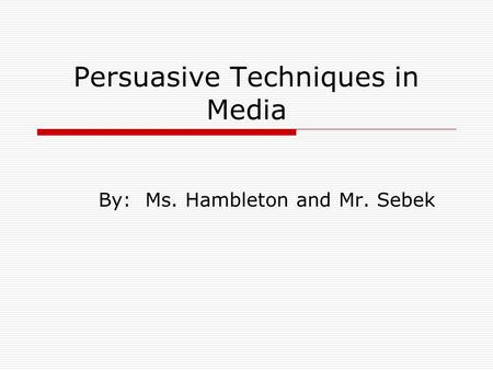 Persuasive Techniques in Media By: Ms. Hambleton and Mr. Sebek.