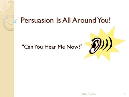 "8ELA - Mr. Alper1 Persuasion Is All Around You! ""Can You Hear Me Now?"""