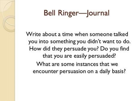 Bell Ringer—Journal Write about a time when someone talked you into something you didn't want to do. How did they persuade you? Do you find that you are.
