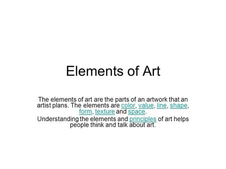 Elements of Art The elements of art are the parts of an artwork that an artist plans. The elements are color, value, line, shape, form, texture and space.colorvaluelineshape.