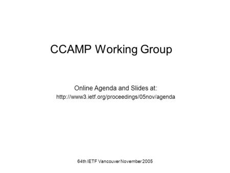 64th IETF Vancouver November 2005 CCAMP Working Group Online Agenda and Slides at: