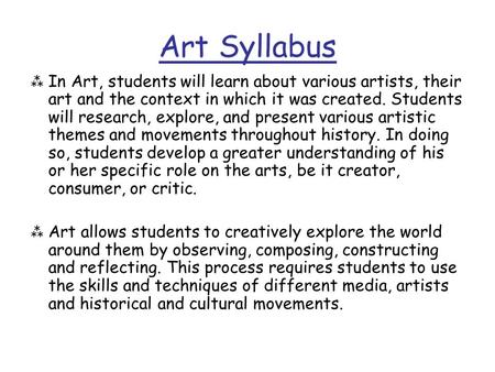 Art Syllabus  In Art, students will learn about various artists, their art and the context in which it was created. Students will research, explore, and.