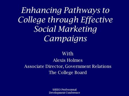 SHEEO Professional Development Conference Enhancing Pathways to College through Effective Social Marketing Campaigns With Alexis Holmes Associate Director,