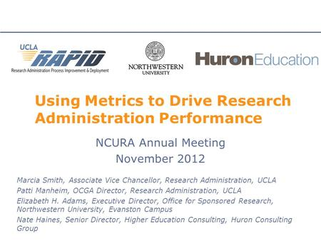 Using Metrics to Drive Research Administration Performance NCURA Annual Meeting November 2012 Marcia Smith, Associate Vice Chancellor, Research Administration,