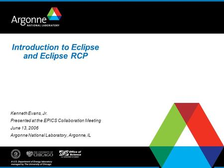 Introduction to Eclipse and Eclipse RCP Kenneth Evans, Jr. Presented at the EPICS Collaboration Meeting June 13, 2006 Argonne National Laboratory, Argonne,