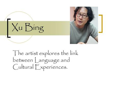 Xu Bing The artist explores the link between Language and Cultural Experiences.