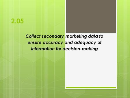 2.05 Collect secondary marketing data to ensure accuracy and adequacy of information for decision-making.