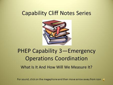 Capability Cliff Notes Series PHEP Capability 3—Emergency Operations Coordination What Is It And How Will We Measure It? For sound, click on the megaphone.