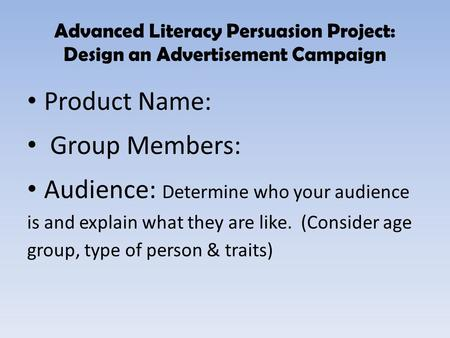 Advanced Literacy Persuasion Project: Design an Advertisement Campaign Product Name: Group Members: Audience: Determine who your audience is and explain.