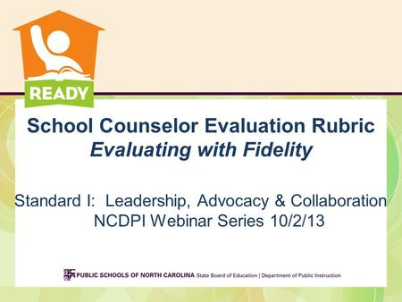 School Counselor Evaluation Rubric Evaluating with Fidelity Standard I: Leadership, Advocacy & Collaboration NCDPI Webinar Series 10/2/13.