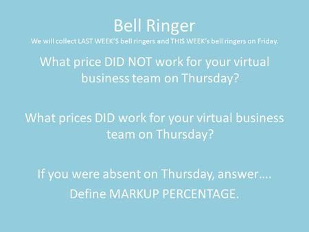 Bell Ringer We will collect LAST WEEK'S bell ringers and THIS WEEK's bell ringers on Friday. What price DID NOT work for your virtual business team on.