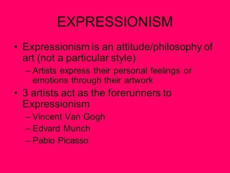 EXPRESSIONISM Expressionism is an attitude/philosophy of art (not a particular style) –Artists express their personal feelings or emotions through their.