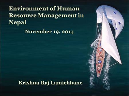 Fundamentals of Human Resource Management, 10/e, DeCenzo/Robbins November 19, 2014 Environment of Human Resource Management in Nepal Krishna Raj Lamichhane.