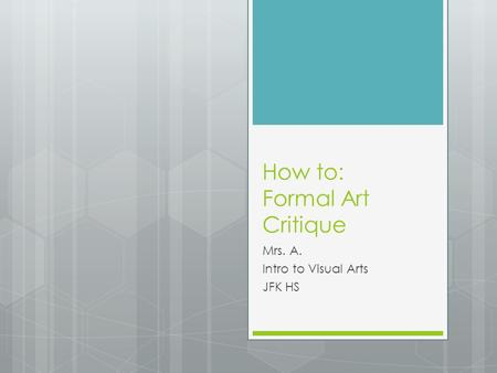 How to: Formal Art Critique Mrs. A. Intro to Visual Arts JFK HS.