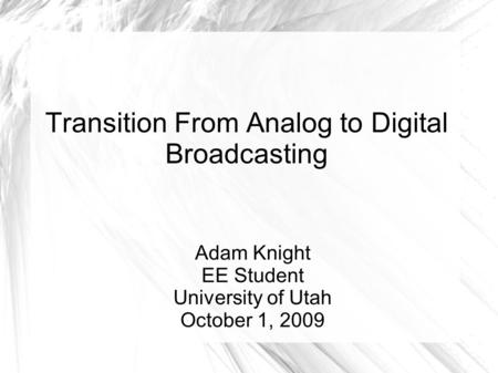 Transition From Analog to Digital Broadcasting Adam Knight EE Student University of Utah October 1, 2009.