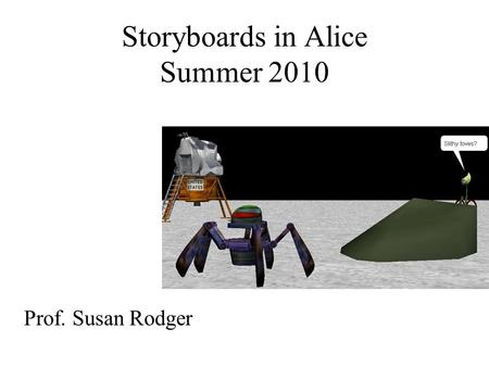 Storyboards in Alice Summer 2010 Prof. Susan Rodger.