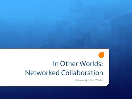 In Other Worlds: Networked Collaboration October 25, 2011 – Week 8.