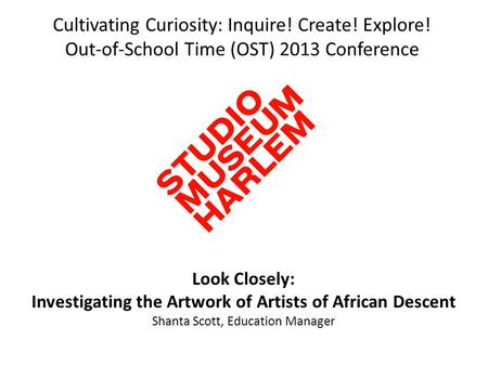 Cultivating Curiosity: Inquire! Create! Explore! Out-of-School Time (OST) 2013 Conference Look Closely: Investigating the Artwork of Artists of African.