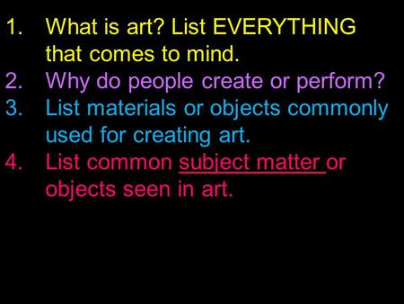 1.What is art? List EVERYTHING that comes to mind. 2.Why do people create or perform? 3.List materials or objects commonly used for creating art. 4.List.