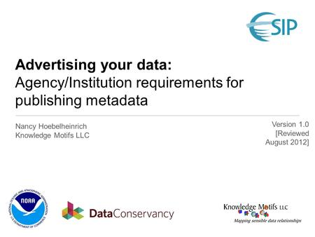 Advertising your data: Agency/Institution requirements for publishing metadata Nancy Hoebelheinrich Knowledge Motifs LLC Version 1.0 [Reviewed August 2012]