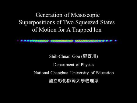 Generation of Mesoscopic Superpositions of Two Squeezed States of Motion for A Trapped Ion Shih-Chuan Gou ( 郭西川 ) Department of Physics National Changhua.