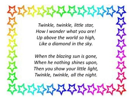 Twinkle, twinkle, little star, How I wonder what you are! Up above the world so high, Like a diamond in the sky. When the blazing sun is gone, When he.