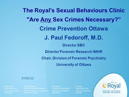"The Royal's Sexual Behaviours Clinic Are Any Sex Crimes Necessary?"" Crime Prevention Ottawa J. Paul Fedoroff, M.D. Director SBC Director Forensic Research."