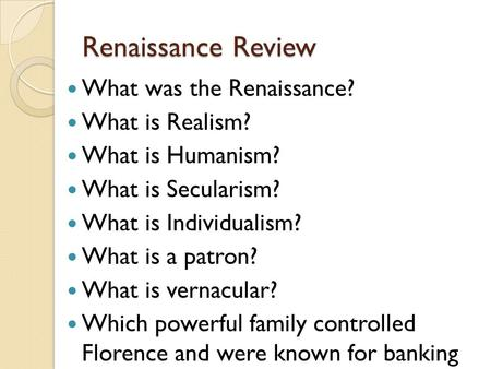 Renaissance Review What was the Renaissance? What is Realism? What is Humanism? What is Secularism? What is Individualism? What is a patron? What is vernacular?