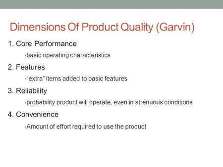 "Dimensions Of Product Quality (Garvin) 1. Core Performance basic operating characteristics 2. Features ""extra"" items added to basic features 3. Reliability."