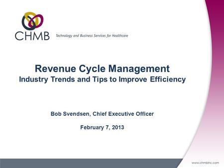 Revenue Cycle Management Industry Trends and Tips to Improve Efficiency Bob Svendsen, Chief Executive Officer February 7, 2013.