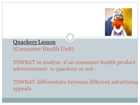 Quackery Lesson (Consumer Health Unit) TSWBAT to analyze if an consumer health product advertisement is quackery or not. TSWBAT differentiate between different.
