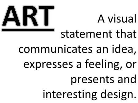 ART A visual statement that communicates an idea, expresses a feeling, or presents and interesting design.