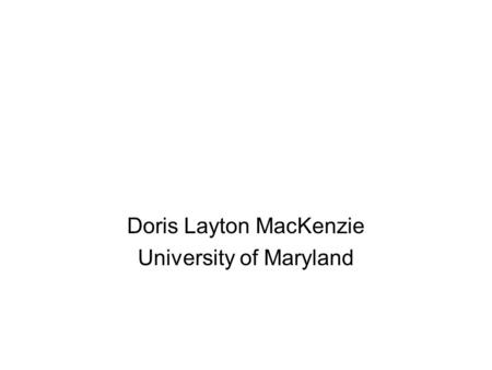 Doris Layton MacKenzie University of Maryland. Changing Offenders –Rigorous research –Identifying effective programs –Ineffective programs –Cognitive.