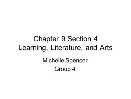 Chapter 9 Section 4 Learning, Literature, and Arts Michelle Spencer Group 4.