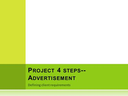 Defining client requirements P ROJECT 4 STEPS -- A DVERTISEMENT.
