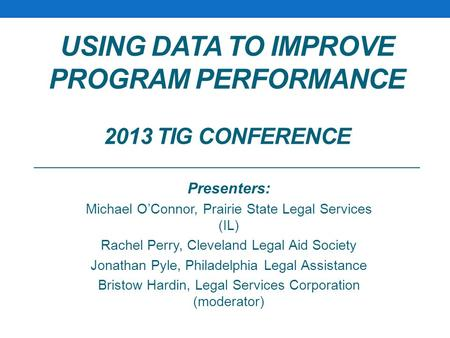 USING DATA TO IMPROVE PROGRAM PERFORMANCE 2013 TIG CONFERENCE Presenters: Michael O'Connor, Prairie State Legal Services (IL) Rachel Perry, Cleveland Legal.