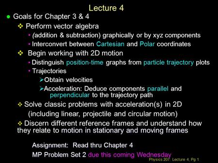 Physics 207: Lecture 4, Pg 1 Lecture 4 l Goals for Chapter 3 & 4  Perform vector algebra (addition & subtraction) graphically or by xyz components Interconvert.