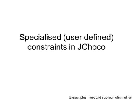 Specialised (user defined) constraints in JChoco 2 examples: max and subtour elimination.