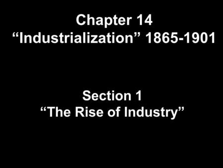 "Chapter 14 ""Industrialization"" 1865-1901 Section 1 ""The Rise of Industry"""