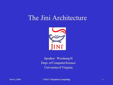 Nov 6, 2000CS851 Ubiquitous Computing1 The Jini Architecture Speaker: Weisheng Si Dept. of Computer Science University of Virginia.