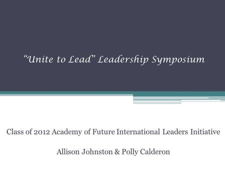 """Unite to Lead"" Leadership Symposium Class of 2012 Academy of Future International Leaders Initiative Allison Johnston & Polly Calderon."